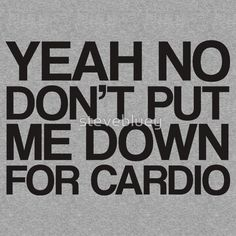 YESSS!!!! Fat Amy has the best quotes, and this is the best quote in the movie--lol, don't put me down for cardio