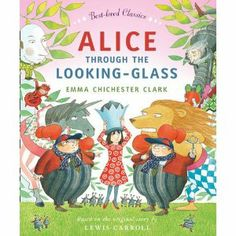 Alice Through The Looking Glass by Emma Chichester Clark (based on the original story by Lewis Carroll)