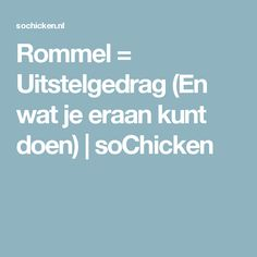 Rommel = Uitstelgedrag (En wat je eraan kunt doen) | soChicken