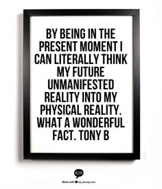 By being in the present moment I can literally think my future unmanifested reality into my physical reality. What a wonderful fact. Tony B