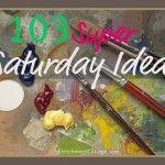 103 Super Saturday Ideas