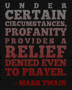 Under certain circumstances, profanity provides a relief denied even to prayer.  -Mark Twain