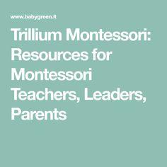 Trillium Montessori: Resources for Montessori Teachers, Leaders, Parents