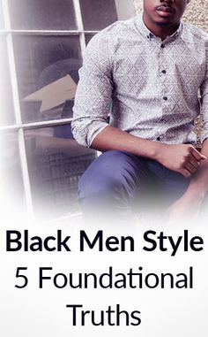 5 Truths For Black Men's Style | Fashion And Grooming Tips For The Man Of African Decent