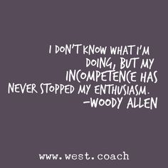 INSPIRATION - EILEEN WEST LIFE COACH | I don't know what I'm doing, but my incompetence has never stopped my enthusiasm. - Woody Allen | Eileen West Life Coach, Life Coach, inspiration, inspirational quotes, motivation, motivational quotes, quotes, daily quotes, self improvement, personal growth, Woody Allen, Woody Allen quotes