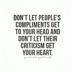 Don't let people's compliments get to your head and don't let their criticism get your heart!!!