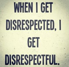 Take what you dish out!! You disrespect me, I'll disrespect you!! I'm not afraid to tell you what & how I feel about you!! Never will be!!!