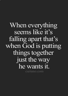 When everything seems like its falling apart thats when God is putting things together just the way he wants it. and thank God for this