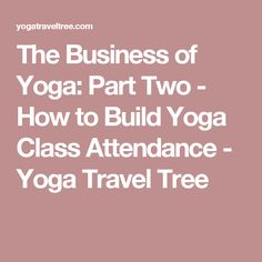 The Business of Yoga: Part Two - How to Build Yoga Class Attendance - Yoga Travel Tree