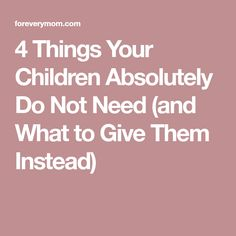 4 Things Your Children Absolutely Do Not Need (and What to Give Them Instead)