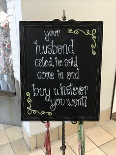 Your husband called, he said come in and buy whatever you want!