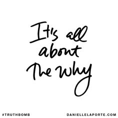 It's all about the why. Subscribe: DanielleLaPorte.com #Truthbomb #Words #Quotes
