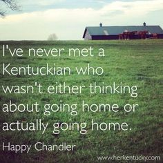"""""""I've never met a Kentuckian who wasn't either thinking about going home or actually going home."""" -- Happy Chandler. 