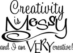 creativity is messy .... yup!
