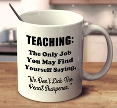"""Teaching: The Only Job You May Find Yourself Saying, """"We Don't Lick The Pencil Sharpener."""""""