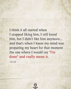 "I think it all started when I stopped liking him. I still loved him, but I didn't like him anymore... and that's when I knew my mind was preparing my heart for that moment the one where I would say ""I'm done"" and really mean it. -cici. B."