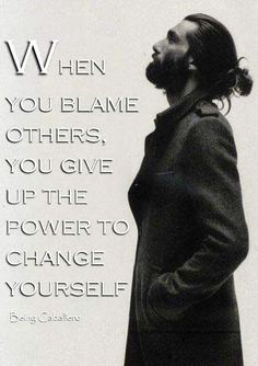 When you blame others, you give up the power to change yourself.