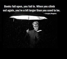 """""""Books fall open, you fall in. When you climb out again, you're a bit larger than you used to be."""" Gregory Maguire, the author of Wicked."""