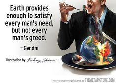 Earth provides enough to satisfy every man's need, but not every man's greed. --Gandhi