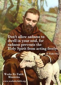 Easier said than done but then most things that are true and worth striving for are.  Padre Pio, ora pro nobis! Amen.