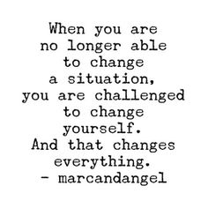 When you are no longer able to change a situation, you are challenged to change yourself. And that changes everything.