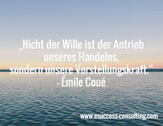 """""""Nicht der Wille ist der Antrieb unseres Handelns, sondern unsere Vorstellungskraft."""" - Émile Coué / www.esuccess-consulting.com"""