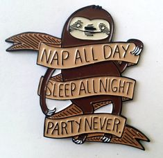 Nap All Day, Sleep All Night, Party Never Five-color enamel pin Size: 2 x 2 inches  Also available on shirts, stickers and patches