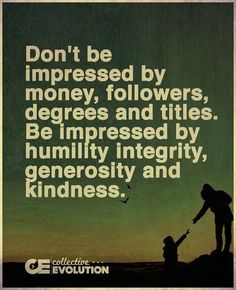 """Don't be impressed by money, followers, degrees and titles. Be impressed by humility, integrity, generosity and kindness."""