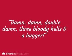 """""""Damn, damn, double damn, three bloody hells & a bugger!""""   Dunno about writing this, I might just add it to my regular vocabulary"""