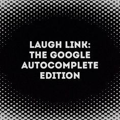 Laugh Link: The Google Autocomplete Edition