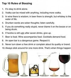Top 10 Rules of Boozing I's okay to drink alone. Vodka can be mixed with anything, including more vodka. In wine there is wisdom; in beer there is strength, but whiskey is the water of life. Drunken words are sober thoughts; The Meta Picture, Stowa, Drinking Quotes, Drinking Games, Quit Drinking, Water Life, It Goes On, Things To Know, Things Happen