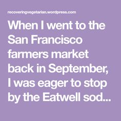 When I went to the San Francisco farmers market back in September, I was eager to stop by the Eatwell soda booth for their lacto-fermented soda. When I excitedly found their booth they had three flavors: apple, strawberry, and lemon verbena. You could order a flight and try all three which I did. The lemon…