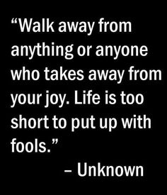 Walk away from anything or anyone who takes away from your joy. Life is too short to put up with fools.