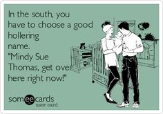 In the south, you have to choose a good hollering name. 'Mindy Sue Thomas, get over here right now!' LOL I did this right before I saw picture! SO SOUTHERN! Southern Pride, Southern Sayings, Southern Girls, Southern Humor, Southern Charm, Southern Belle, Southern Baby Names, Southern Drawl, Simply Southern