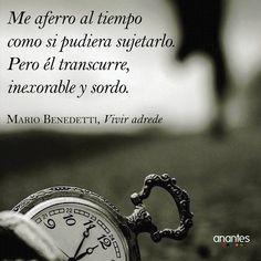 "Mario Benedetti: ""Me aferro al tiempo como si pudiera sujetarlo. Pero él transcurre, inexorable y sordo""."