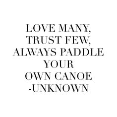 Love many, trust few, always paddle your own canoe