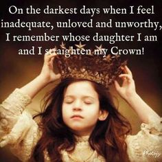 On the darkest days when I feel inadequate, unloved and unworthy, I remember whose daughter I am and I straighten my Crown!