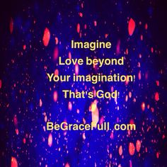 Imagine The Gift beyond compare - now Live in its Freedom!  Imagine The God Who Loves you unconditionally - now Live knowing He Really does!  Imagine The Peace in knowing you can Never be separated from His Love - now Live with that Peace!  Imagine The Love that Accepts you As you Are and Not as you should be - now Live to Give that Love!  For when the idea of God leaves a religious head and enters a spiritual heart - Life Truly Begins and Christ is Truly shared in every breath…