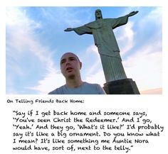 Karl Pilkington at Christ the Redeemer statue; Auntie Nora & the telly Karl Pilkington, Christ The Redeemer Statue, Ricky Gervais, British Humor, Character Quotes, Do You Know What, Hilarious Stuff, It's Funny, Make Sense