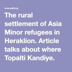 The rural settlement of Asia Minor refugees in Heraklion. Article talks about where Topalti Kandiye. Heraklion, Crete, Ancestry, Asia