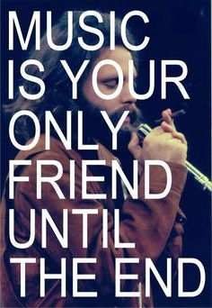 """Song: When the music's over. """"Music is your only friend until the end"""""""