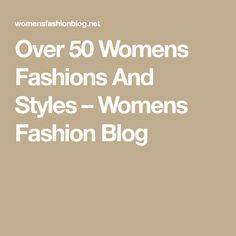 Over 50 Womens Fashions And Styles – Womens Fashion Blog