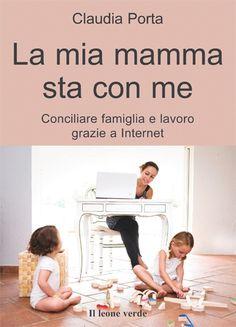 """""""La mia mamma sta con me"""" di Claudia Porta, una lettera a cuore aperto a tutte quelle mamme che si sono sentite inadeguate, che hanno compiuto scelte diverse, alternative al comune sentire, perché quel sentire non era il loro."""