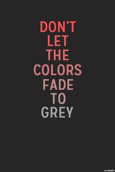 """ Don't let the colors fade to grey"""