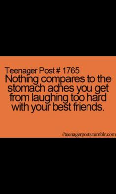 This is so true.. I get these all the time laughing over stupid things with my best friend.