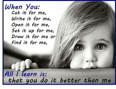 Let your child learn themselves. Practice makes perfect. Otherwise you actually cripple them.