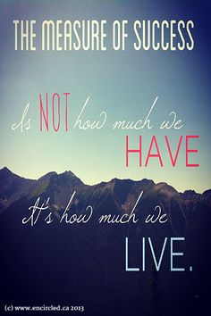 The measure of success is not in how much we have; it's how much we live.