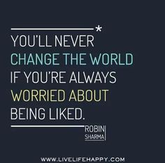 """""""You'll never change the world if you're always worried about being liked."""" ~Robin Sharma"""