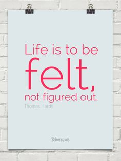 Life is to be felt, not figured out. by Thomas Hardy #22631