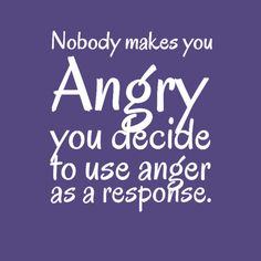 Nobody makes you Angry... you decide to use anger as a response.
